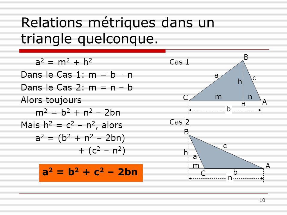 10 Relations métriques dans un triangle quelconque. a 2 = m 2 + h 2 Dans le Cas 1: m = b – n Dans le Cas 2: m = n – b Alors toujours m 2 = b 2 + n 2 –