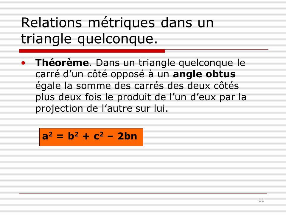 11 Relations métriques dans un triangle quelconque. •Théorème. Dans un triangle quelconque le carré d'un côté opposé à un angle obtus égale la somme d