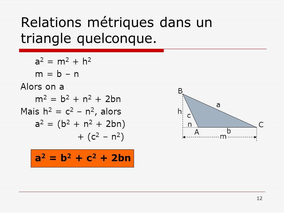 12 Relations métriques dans un triangle quelconque. a 2 = m 2 + h 2 m = b – n Alors on a m 2 = b 2 + n 2 + 2bn Mais h 2 = c 2 – n 2, alors a 2 = (b 2