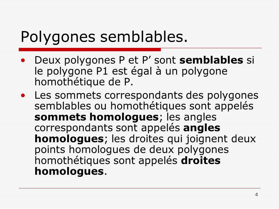 4 Polygones semblables. •Deux polygones P et P' sont semblables si le polygone P1 est égal à un polygone homothétique de P. •Les sommets correspondant