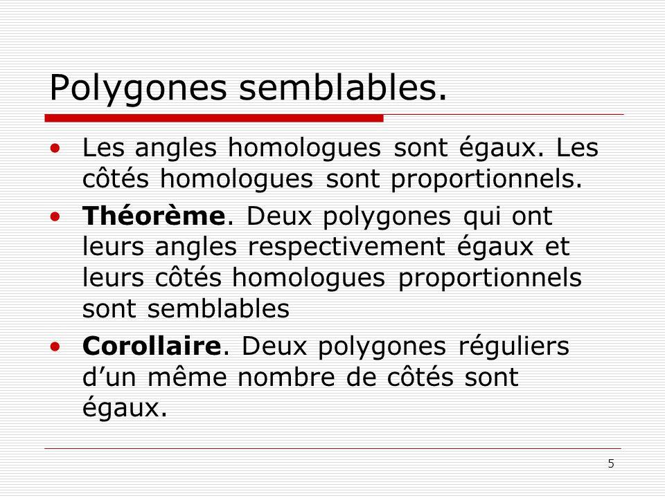 5 Polygones semblables. •Les angles homologues sont égaux. Les côtés homologues sont proportionnels. •Théorème. Deux polygones qui ont leurs angles re