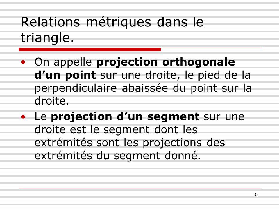 6 Relations métriques dans le triangle. •On appelle projection orthogonale d'un point sur une droite, le pied de la perpendiculaire abaissée du point