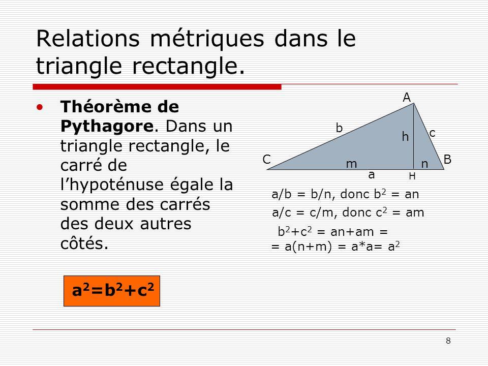 8 Relations métriques dans le triangle rectangle. •Théorème de Pythagore. Dans un triangle rectangle, le carré de l'hypoténuse égale la somme des carr