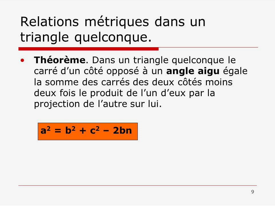 9 Relations métriques dans un triangle quelconque. •Théorème. Dans un triangle quelconque le carré d'un côté opposé à un angle aigu égale la somme des