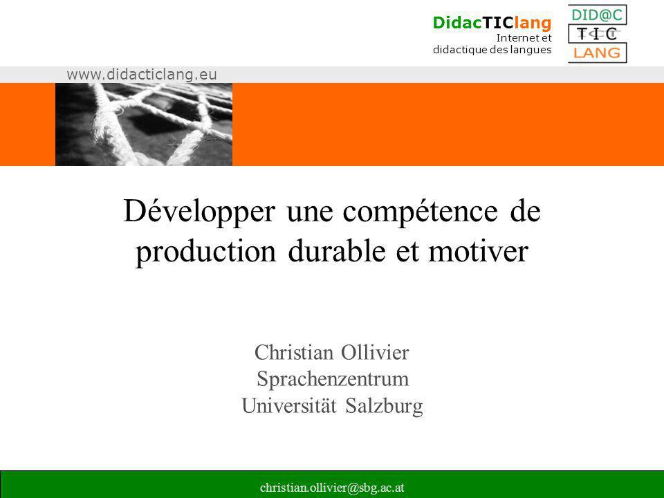 DidacTIClang Internet et didactique des langues www.didacticlang.eu christian.ollivier@sbg.ac.at Développer une compétence de production durable et mo