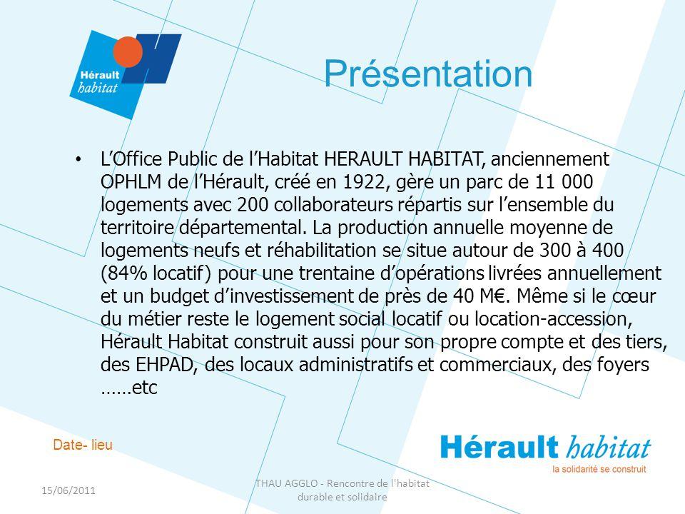 15/06/2011 THAU AGGLO - Rencontre de l habitat durable et solidaire Présentation Date- lieu • L'Office Public de l'Habitat HERAULT HABITAT, anciennement OPHLM de l'Hérault, créé en 1922, gère un parc de 11 000 logements avec 200 collaborateurs répartis sur l'ensemble du territoire départemental.
