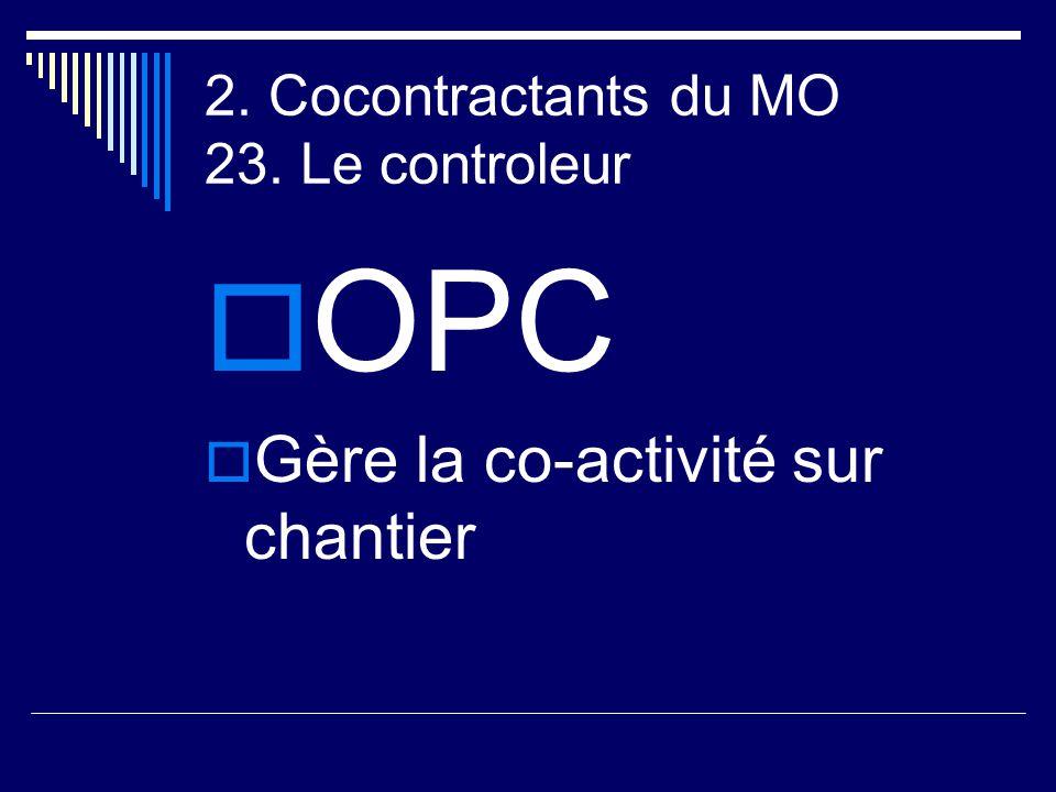 2. Cocontractants du MO 23. Le controleur  OPC  Gère la co-activité sur chantier