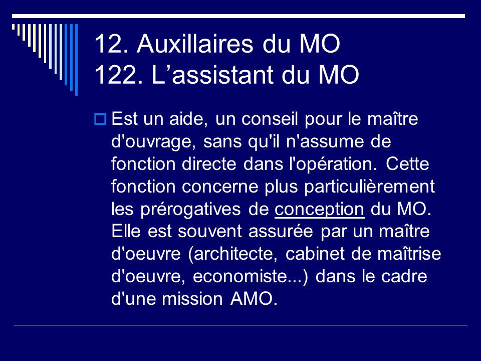 12. Auxillaires du MO 122. L'assistant du MO  Est un aide, un conseil pour le maître d'ouvrage, sans qu'il n'assume de fonction directe dans l'opérat