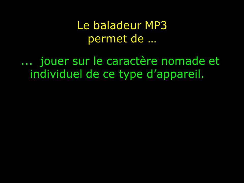 Le baladeur MP3 permet de …... jouer sur le caractère nomade et individuel de ce type d'appareil.