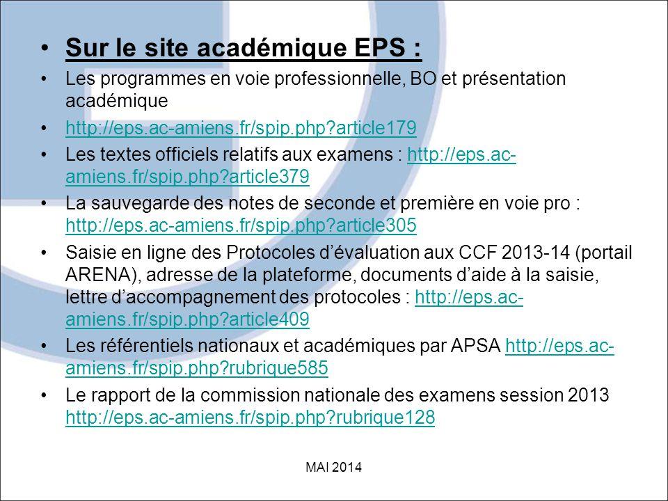 •Sur le site académique EPS : •Les programmes en voie professionnelle, BO et présentation académique •http://eps.ac-amiens.fr/spip.php?article179http://eps.ac-amiens.fr/spip.php?article179 •Les textes officiels relatifs aux examens : http://eps.ac- amiens.fr/spip.php?article379http://eps.ac- amiens.fr/spip.php?article379 •La sauvegarde des notes de seconde et première en voie pro : http://eps.ac-amiens.fr/spip.php?article305 http://eps.ac-amiens.fr/spip.php?article305 •Saisie en ligne des Protocoles d'évaluation aux CCF 2013-14 (portail ARENA), adresse de la plateforme, documents d'aide à la saisie, lettre d'accompagnement des protocoles : http://eps.ac- amiens.fr/spip.php?article409http://eps.ac- amiens.fr/spip.php?article409 •Les référentiels nationaux et académiques par APSA http://eps.ac- amiens.fr/spip.php?rubrique585http://eps.ac- amiens.fr/spip.php?rubrique585 •Le rapport de la commission nationale des examens session 2013 http://eps.ac-amiens.fr/spip.php?rubrique128 http://eps.ac-amiens.fr/spip.php?rubrique128 MAI 2014