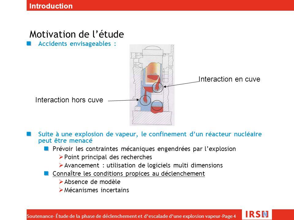 Soutenance- Étude de la phase de déclenchement et d'escalade d'une explosion vapeur–Page 5 Expériences d'explosion On verse plusieurs kilogrammes (de 1 à 100) d'un matériaux à haute température (1000 K à 3300 K) dans une cuve contenant de l'eau Observations : L'explosion n'est pas systématique Les conditions initiales peuvent influencer cette explosion (Température de l'eau, pression …) Un explosif peut déclencher l'explosion de vapeur (perturbation) eau Liquide chaud Explosif (facultatif) Introduction