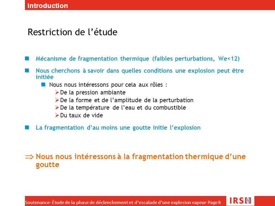 Soutenance- Étude de la phase de déclenchement et d'escalade d'une explosion vapeur–Page 9 Observations expérimentales Une faible perturbation de pression (quelques bars) peut fragmenter la goutte finement Phénomène isotrope Variation de l'épaisseur du film de vapeur (-> bulle) Rayon X -> croissance de pic à la surface de la goutte I explosion  f( I perturbation) P t  P~5 bars  t~20 µs Perturbation type Introduction