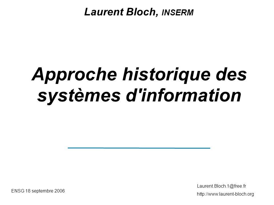 ENSG 18 septembre 2006 Laurent.Bloch.1@free.fr http://www.laurent-bloch.org Approche historique des systèmes d information Laurent Bloch, INSERM