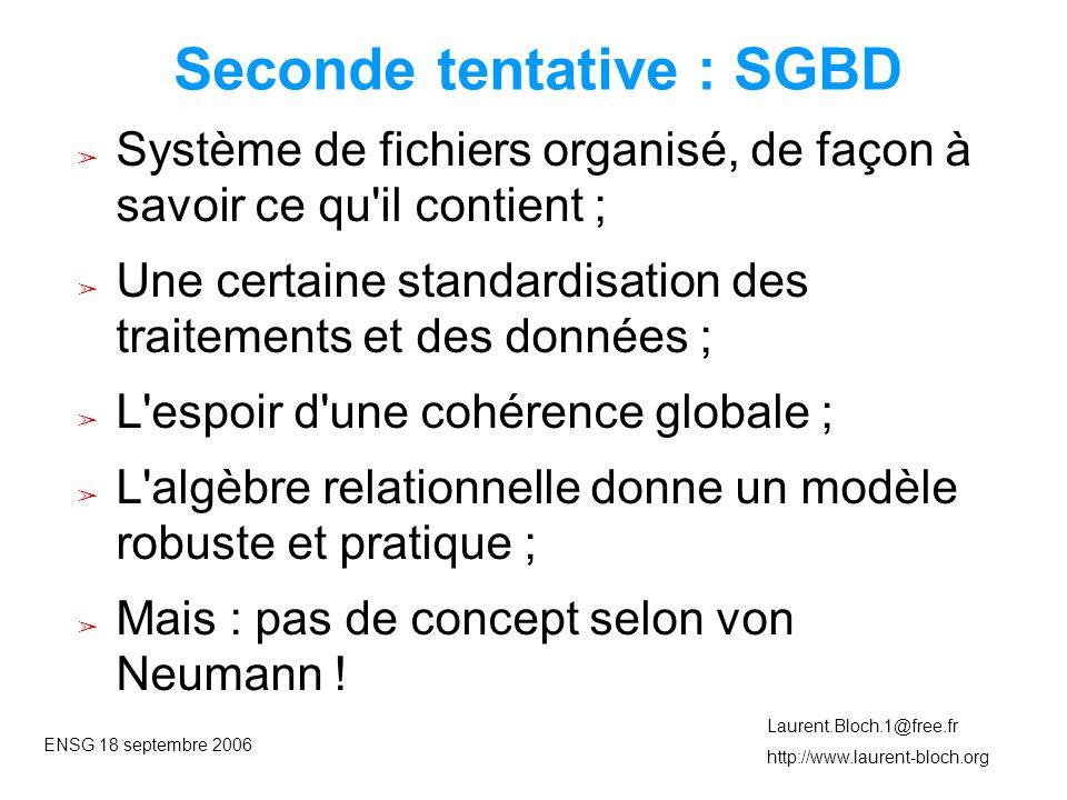 ENSG 18 septembre 2006 Laurent.Bloch.1@free.fr http://www.laurent-bloch.org Seconde tentative : SGBD ➢ Système de fichiers organisé, de façon à savoir ce qu il contient ; ➢ Une certaine standardisation des traitements et des données ; ➢ L espoir d une cohérence globale ; ➢ L algèbre relationnelle donne un modèle robuste et pratique ; ➢ Mais : pas de concept selon von Neumann !
