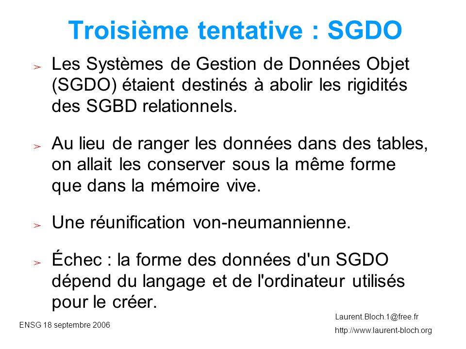 ENSG 18 septembre 2006 Laurent.Bloch.1@free.fr http://www.laurent-bloch.org Troisième tentative : SGDO ➢ Les Systèmes de Gestion de Données Objet (SGDO) étaient destinés à abolir les rigidités des SGBD relationnels.