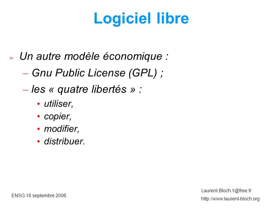 ENSG 18 septembre 2006 Laurent.Bloch.1@free.fr http://www.laurent-bloch.org Logiciel libre ➢ Un autre modèle économique : – Gnu Public License (GPL) ; – les « quatre libertés » : • utiliser, • copier, • modifier, • distribuer.