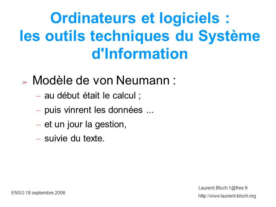 ENSG 18 septembre 2006 Laurent.Bloch.1@free.fr http://www.laurent-bloch.org Ordinateurs et logiciels : les outils techniques du Système d Information ➢ Modèle de von Neumann : – au début était le calcul ; – puis vinrent les données...
