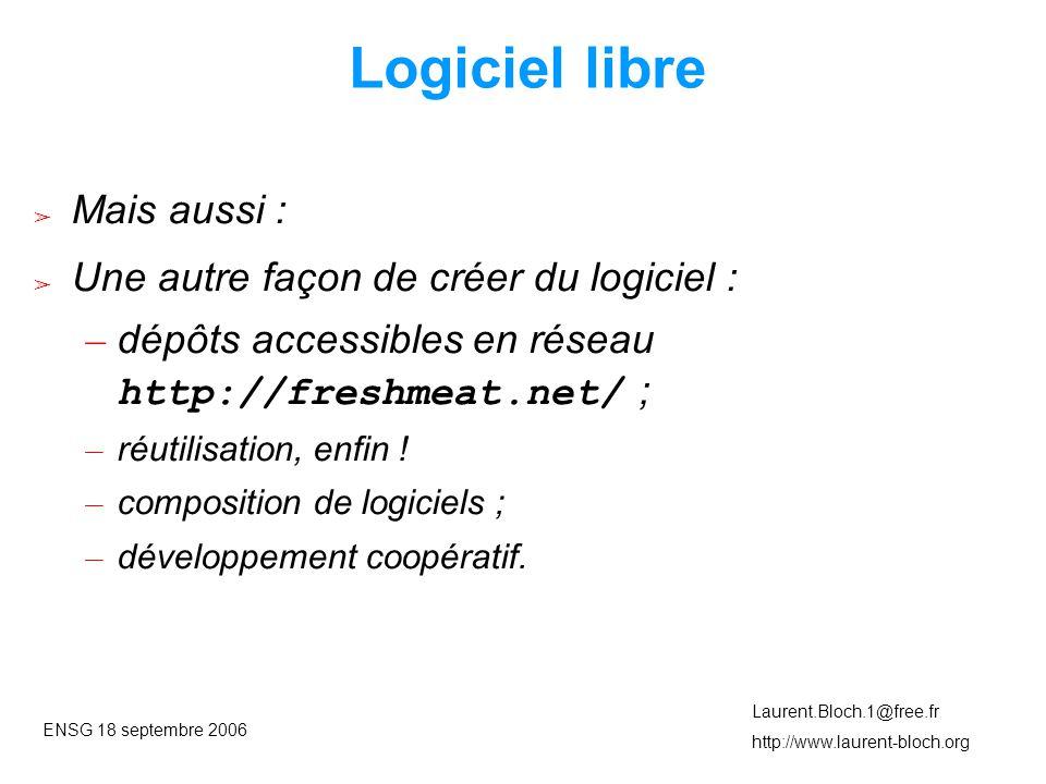 ENSG 18 septembre 2006 Laurent.Bloch.1@free.fr http://www.laurent-bloch.org Logiciel libre ➢ Mais aussi : ➢ Une autre façon de créer du logiciel : – dépôts accessibles en réseau http://freshmeat.net/ ; – réutilisation, enfin .