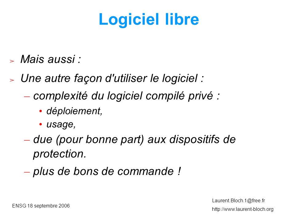 ENSG 18 septembre 2006 Laurent.Bloch.1@free.fr http://www.laurent-bloch.org Logiciel libre ➢ Mais aussi : ➢ Une autre façon d utiliser le logiciel : – complexité du logiciel compilé privé : • déploiement, • usage, – due (pour bonne part) aux dispositifs de protection.