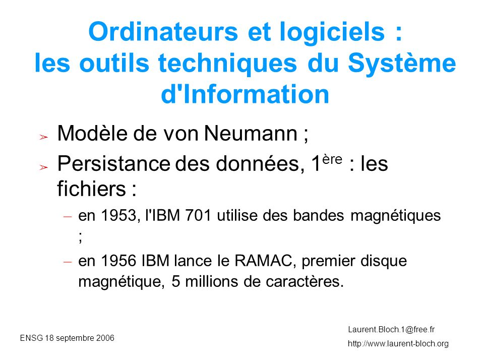 ENSG 18 septembre 2006 Laurent.Bloch.1@free.fr http://www.laurent-bloch.org Ordinateurs et logiciels : les outils techniques du Système d Information ➢ Modèle de von Neumann ; ➢ Persistance des données, 1 ère : les fichiers : – en 1953, l IBM 701 utilise des bandes magnétiques ; – en 1956 IBM lance le RAMAC, premier disque magnétique, 5 millions de caractères.