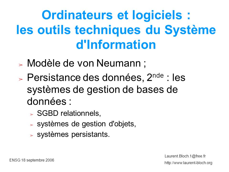 ENSG 18 septembre 2006 Laurent.Bloch.1@free.fr http://www.laurent-bloch.org Ordinateurs et logiciels : les outils techniques du Système d Information ➢ Modèle de von Neumann ; ➢ Persistance des données, 2 nde : les systèmes de gestion de bases de données : ➢ SGBD relationnels, ➢ systèmes de gestion d objets, ➢ systèmes persistants.