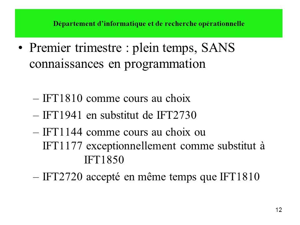 12 •Premier trimestre : plein temps, SANS connaissances en programmation –IFT1810 comme cours au choix –IFT1941 en substitut de IFT2730 –IFT1144 comme
