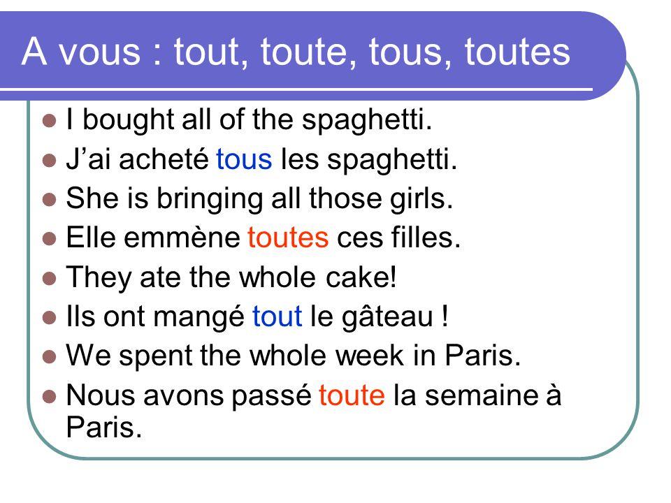 A vous : tout, toute, tous, toutes  I bought all of the spaghetti.  J'ai acheté tous les spaghetti.  She is bringing all those girls.  Elle emmène