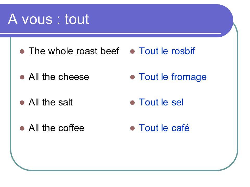 A vous : tout  The whole roast beef  All the cheese  All the salt  All the coffee  Tout le rosbif  Tout le fromage  Tout le sel  Tout le café