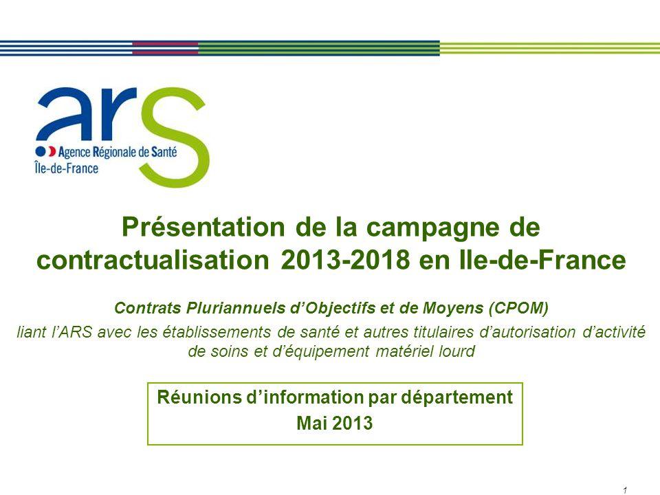 1 Présentation de la campagne de contractualisation 2013-2018 en Ile-de-France Contrats Pluriannuels d'Objectifs et de Moyens (CPOM) liant l'ARS avec les établissements de santé et autres titulaires d'autorisation d'activité de soins et d'équipement matériel lourd Réunions d'information par département Mai 2013