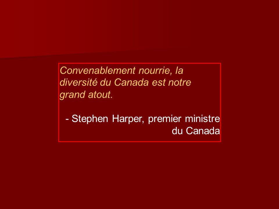 Convenablement nourrie, la diversité du Canada est notre grand atout. - Stephen Harper, premier ministre du Canada