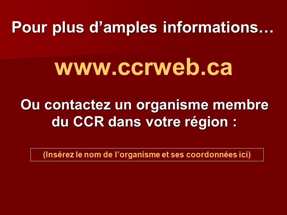 Pour plus d'amples informations… www.ccrweb.ca Ou contactez un organisme membre du CCR dans votre région : (Insérez le nom de l'organisme et ses coord