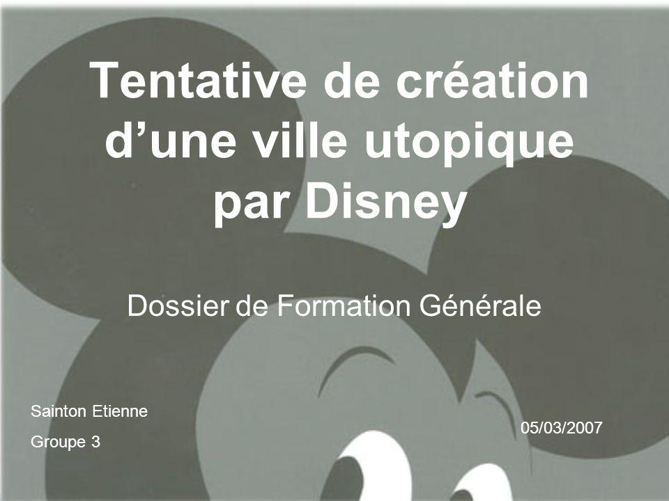 Tentative de création d'une ville utopique par Disney Dossier de Formation Générale Sainton Etienne Groupe 3 05/03/2007