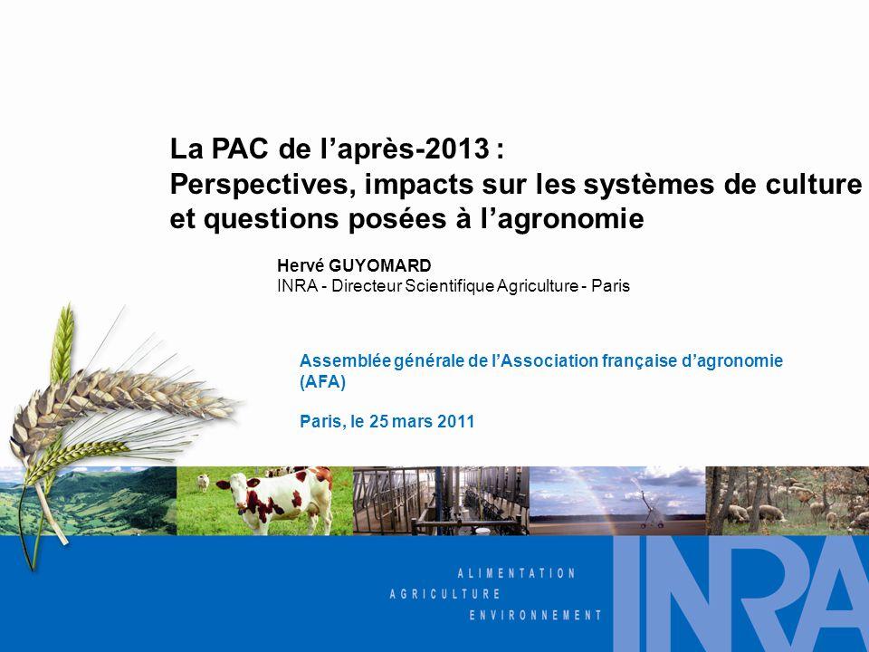 La PAC de l'après-2013 : Perspectives, impacts sur les systèmes de culture et questions posées à l'agronomie Assemblée générale de l'Association française d'agronomie (AFA) Paris, le 25 mars 2011 Hervé GUYOMARD INRA - Directeur Scientifique Agriculture - Paris