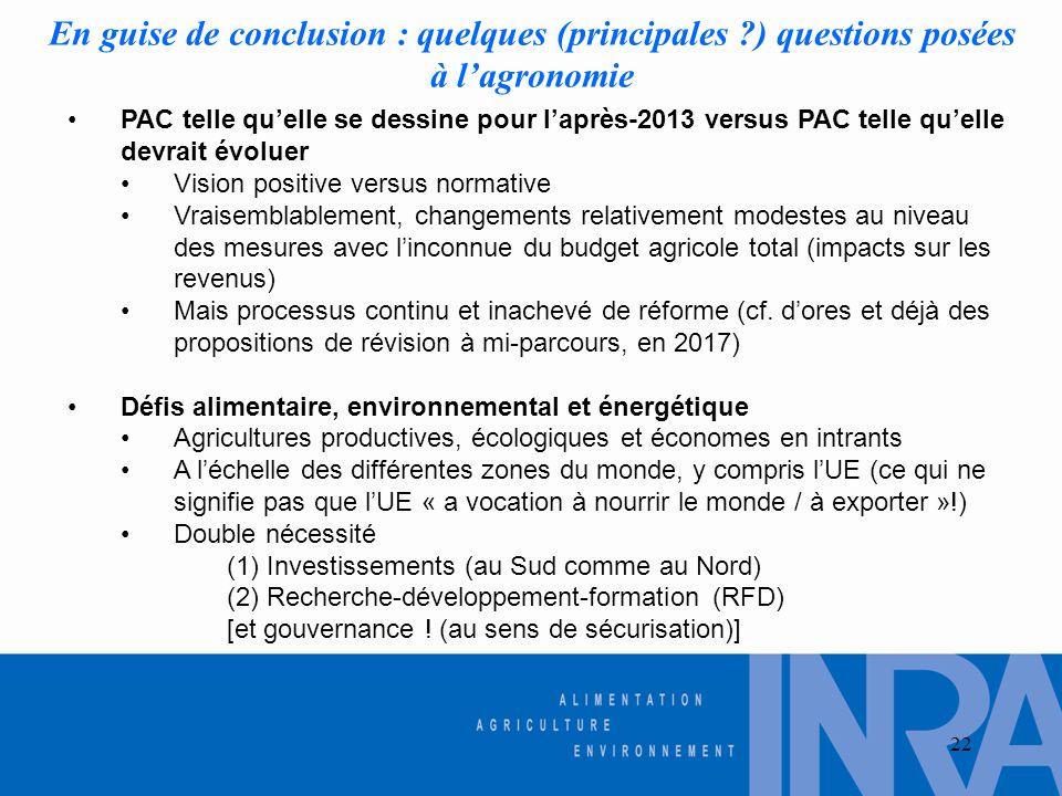 22 En guise de conclusion : quelques (principales ?) questions posées à l'agronomie •PAC telle qu'elle se dessine pour l'après-2013 versus PAC telle q