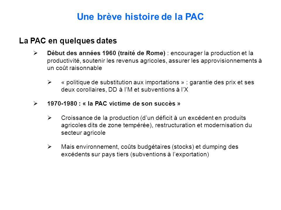 Une brève histoire de la PAC La PAC en quelques dates  Début des années 1960 (traité de Rome) : encourager la production et la productivité, soutenir les revenus agricoles, assurer les approvisionnements à un coût raisonnable  « politique de substitution aux importations » : garantie des prix et ses deux corollaires, DD à l'M et subventions à l'X  1970-1980 : « la PAC victime de son succès »  Croissance de la production (d'un déficit à un excédent en produits agricoles dits de zone tempérée), restructuration et modernisation du secteur agricole  Mais environnement, coûts budgétaires (stocks) et dumping des excédents sur pays tiers (subventions à l'exportation)
