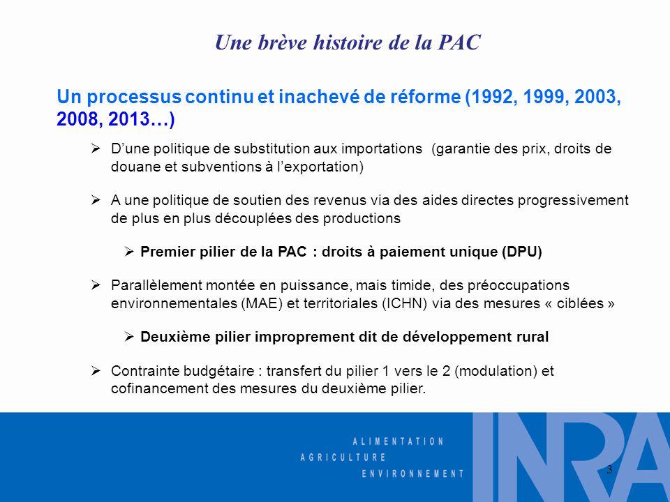 Une brève histoire de la PAC Un processus continu et inachevé de réforme (1992, 1999, 2003, 2008, 2013…)  D'une politique de substitution aux importations (garantie des prix, droits de douane et subventions à l'exportation)  A une politique de soutien des revenus via des aides directes progressivement de plus en plus découplées des productions  Premier pilier de la PAC : droits à paiement unique (DPU)  Parallèlement montée en puissance, mais timide, des préoccupations environnementales (MAE) et territoriales (ICHN) via des mesures « ciblées »  Deuxième pilier improprement dit de développement rural  Contrainte budgétaire : transfert du pilier 1 vers le 2 (modulation) et cofinancement des mesures du deuxième pilier.