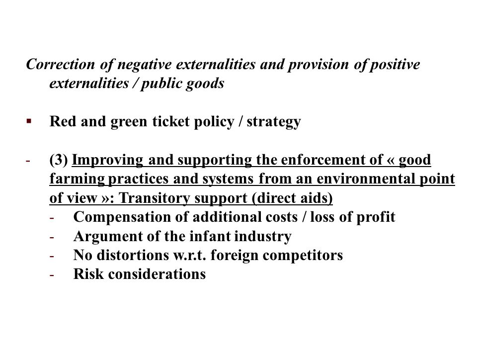 Correction of negative externalities and provision of positive externalities / public goods  Red and green ticket policy / strategy - (3) Improving and supporting the enforcement of « good farming practices and systems from an environmental point of view »: Transitory support (direct aids) - Compensation of additional costs / loss of profit - Argument of the infant industry - No distortions w.r.t.