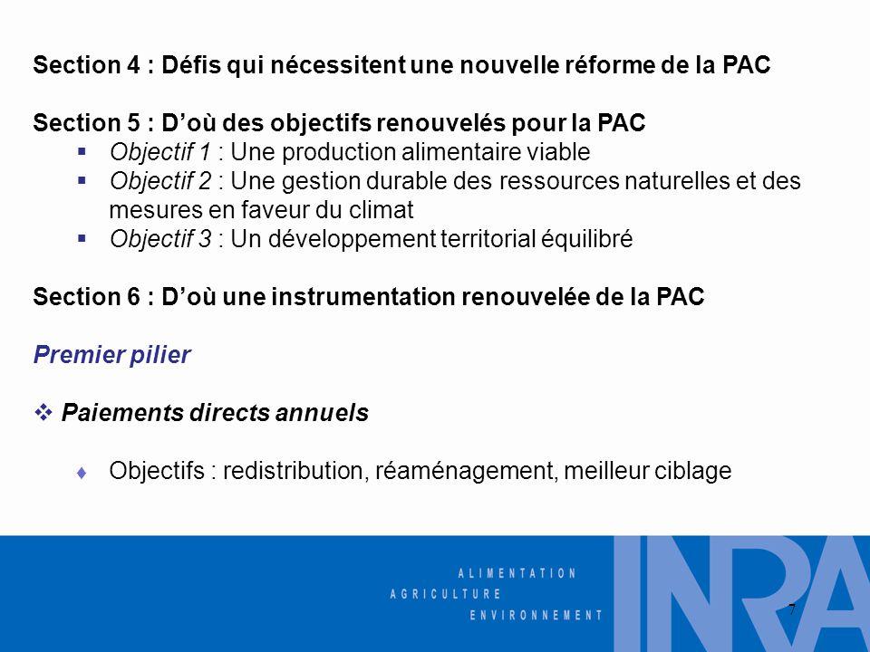 Section 4 : Défis qui nécessitent une nouvelle réforme de la PAC Section 5 : D'où des objectifs renouvelés pour la PAC  Objectif 1 : Une production alimentaire viable  Objectif 2 : Une gestion durable des ressources naturelles et des mesures en faveur du climat  Objectif 3 : Un développement territorial équilibré Section 6 : D'où une instrumentation renouvelée de la PAC Premier pilier  Paiements directs annuels ♦ Objectifs : redistribution, réaménagement, meilleur ciblage 7