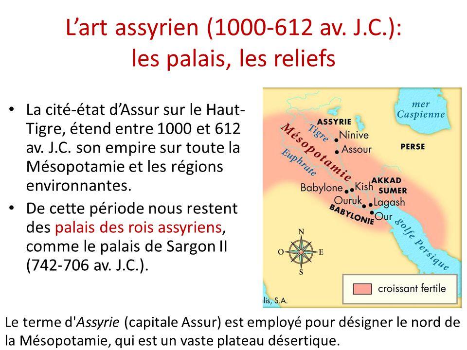 L'art assyrien (1000-612 av. J.C.): les palais, les reliefs • La cité-état d'Assur sur le Haut- Tigre, étend entre 1000 et 612 av. J.C. son empire sur