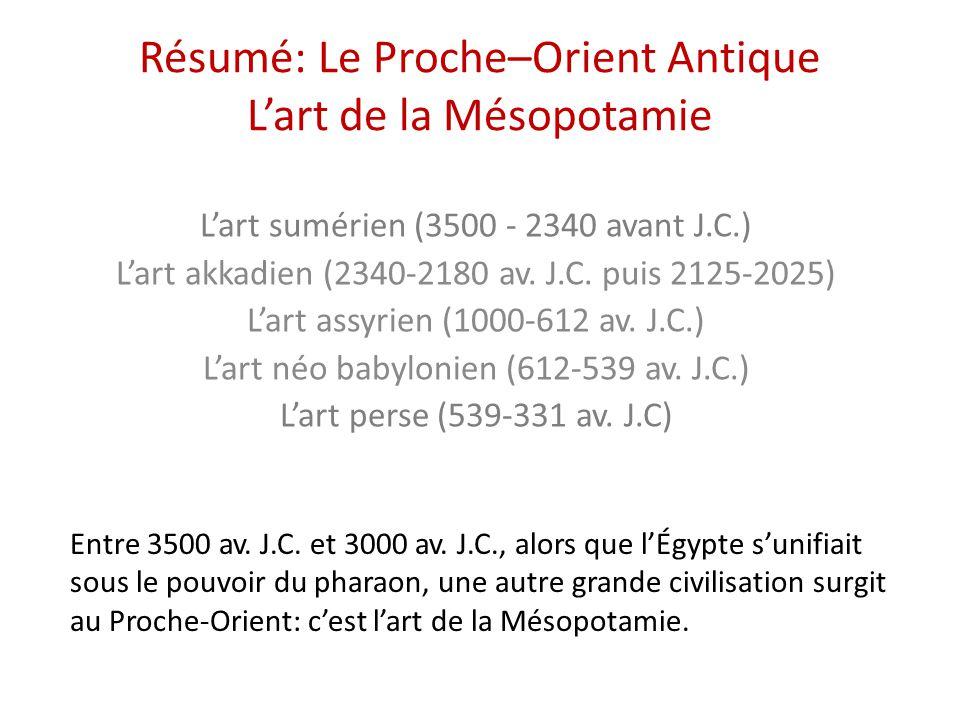 Résumé: Le Proche–Orient Antique L'art de la Mésopotamie L'art sumérien (3500 - 2340 avant J.C.) L'art akkadien (2340-2180 av. J.C. puis 2125-2025) L'