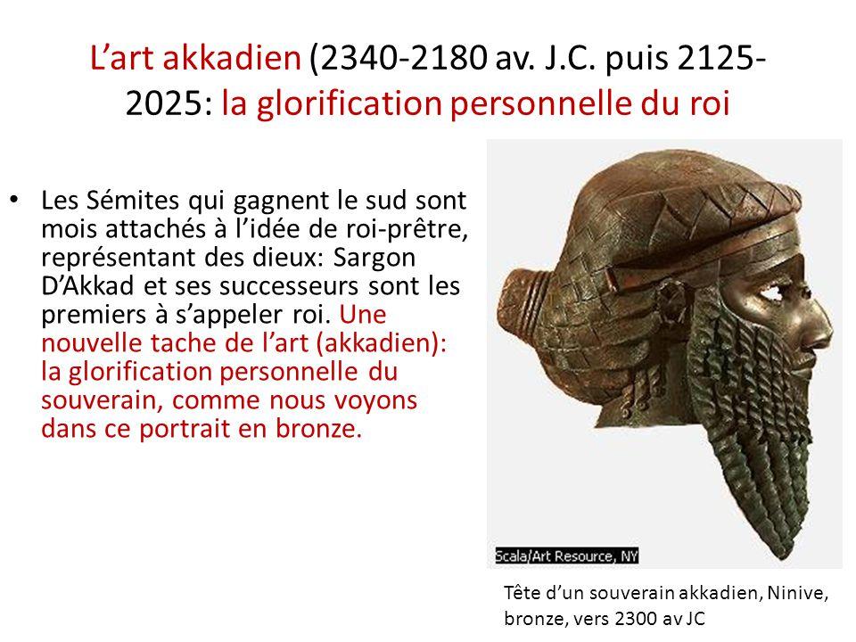 L'art akkadien (2340-2180 av. J.C. puis 2125- 2025: la glorification personnelle du roi • Les Sémites qui gagnent le sud sont mois attachés à l'idée d
