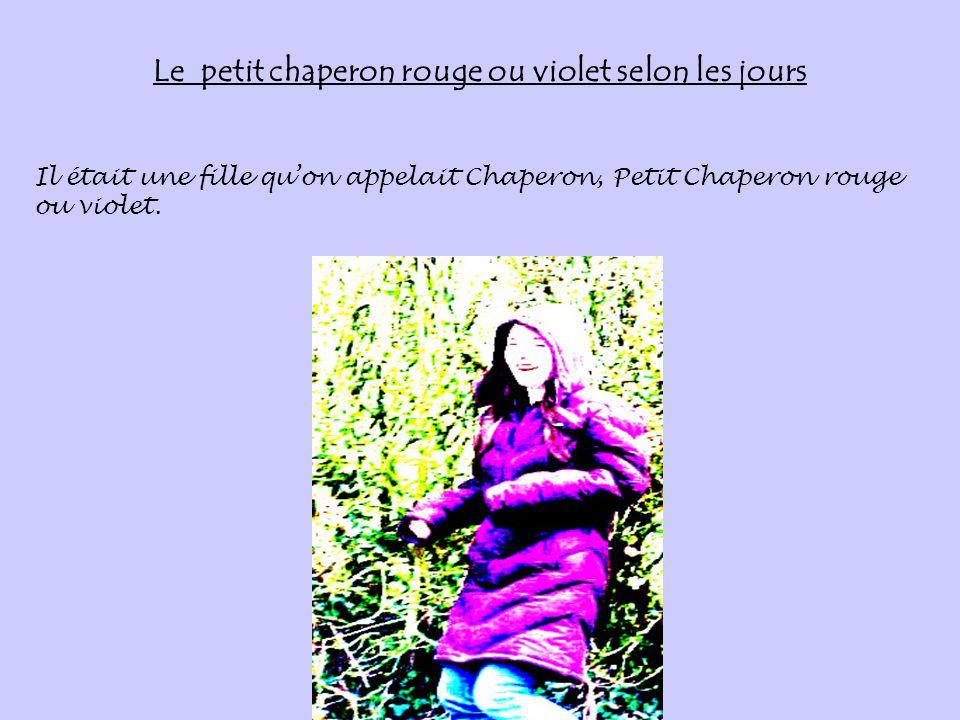 Le petit chaperon rouge ou violet selon les jours Il était une fille qu'on appelait Chaperon, Petit Chaperon rouge ou violet.