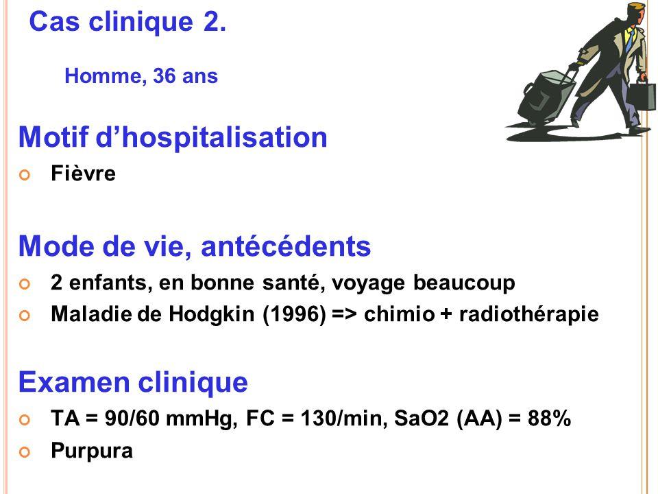 Cas clinique 2. Homme, 36 ans Motif d'hospitalisation Fièvre Mode de vie, antécédents 2 enfants, en bonne santé, voyage beaucoup Maladie de Hodgkin (1
