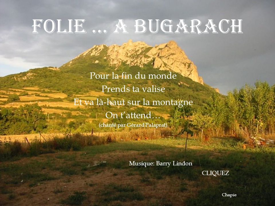 FOLIE … A BUGARACH Pour la fin du monde Prends ta valise Et va là-haut sur la montagne On t'attend… (chanté par Gérard Palaprat) Musique: Barry Lindon CLIQUEZ Chapie