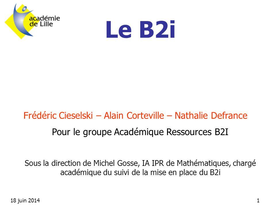 18 juin 20141 Frédéric Cieselski – Alain Corteville – Nathalie Defrance Pour le groupe Académique Ressources B2I Sous la direction de Michel Gosse, IA