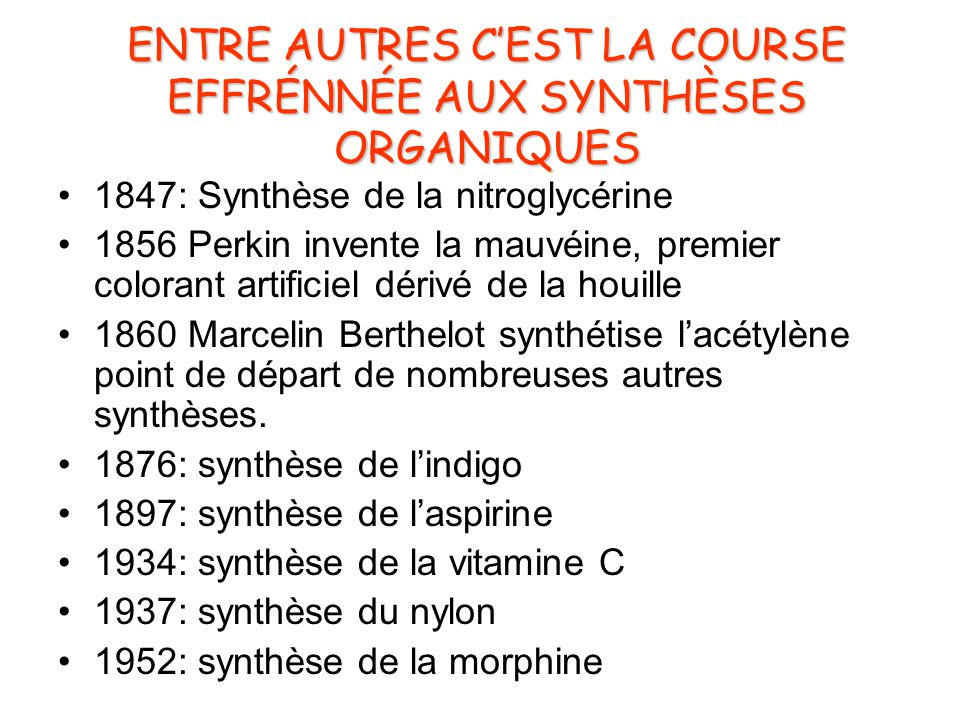 ENTRE AUTRES C'EST LA COURSE EFFRÉNNÉE AUX SYNTHÈSES ORGANIQUES •1847: Synthèse de la nitroglycérine •1856 Perkin invente la mauvéine, premier colorant artificiel dérivé de la houille •1860 Marcelin Berthelot synthétise l'acétylène point de départ de nombreuses autres synthèses.