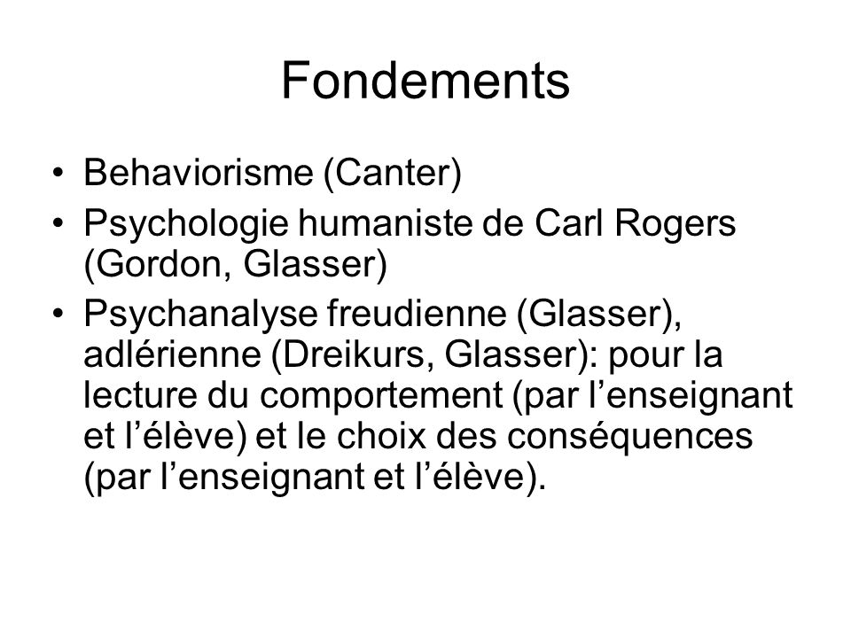 Fondements •Behaviorisme (Canter) •Psychologie humaniste de Carl Rogers (Gordon, Glasser) •Psychanalyse freudienne (Glasser), adlérienne (Dreikurs, Glasser): pour la lecture du comportement (par l'enseignant et l'élève) et le choix des conséquences (par l'enseignant et l'élève).