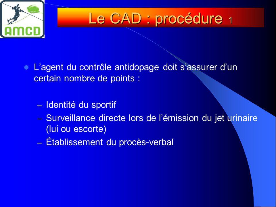  L'agent du contrôle antidopage doit s'assurer d'un certain nombre de points : – Identité du sportif – Surveillance directe lors de l'émission du jet urinaire (lui ou escorte) – Établissement du procès-verbal Le CAD : procédure 1