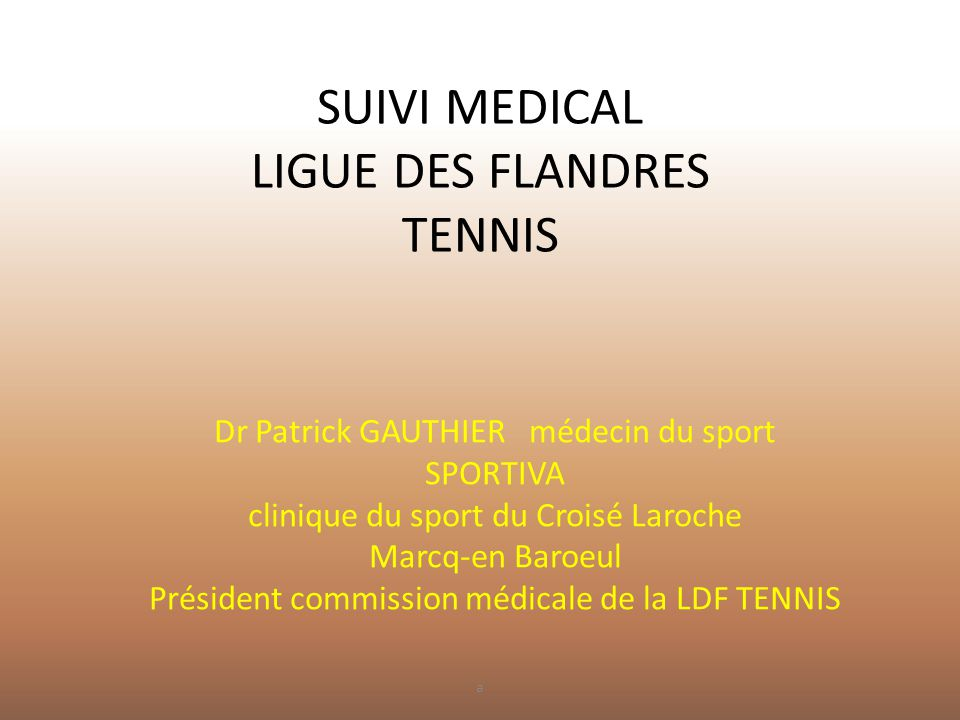 SUIVI MEDICAL LIGUE DES FLANDRES TENNIS Dr Patrick GAUTHIER médecin du sport SPORTIVA clinique du sport du Croisé Laroche Marcq-en Baroeul Président c