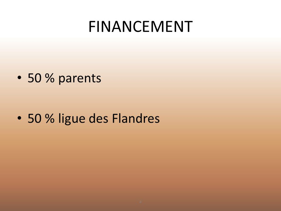 FINANCEMENT • 50 % parents • 50 % ligue des Flandres a